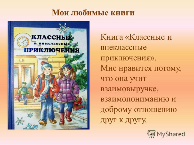 Книга «Классные и внеклассные приключения». Мне нравится потому, что она учит взаимовыручке, взаимопониманию и доброму отношению друг к другу. Мои любимые книги