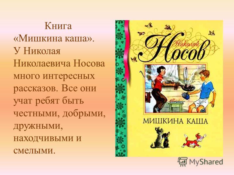 Книга «Мишкина каша». У Николая Николаевича Носова много интересных рассказов. Все они учат ребят быть честными, добрыми, дружными, находчивыми и смелыми.