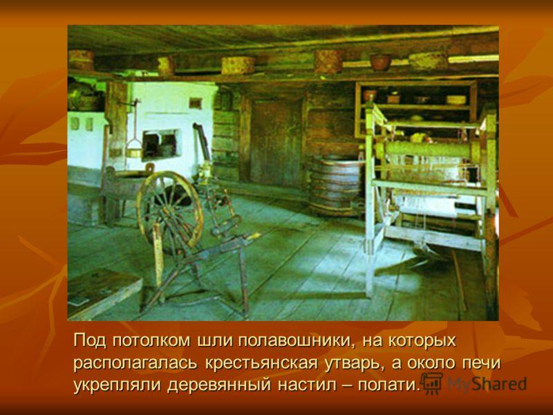 Под потолком шли полавошники, на которых располагалась крестьянская утварь, а около печи укрепляли деревянный настил – полати.