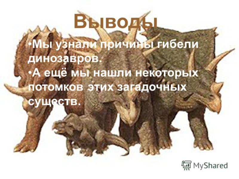 Выводы Мы узнали причины гибели динозавров. А ещё мы нашли некоторых потомков этих загадочных существ.
