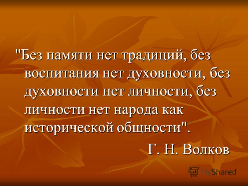 Без памяти нет традиций, без воспитания нет духовности, без духовности нет личности, без личности нет народа как исторической общности. Г. Н. Волков Г. Н. Волков