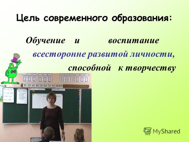 Цель современного образования: Обучение и воспитание всесторонне развитой личности, способной к творчеству