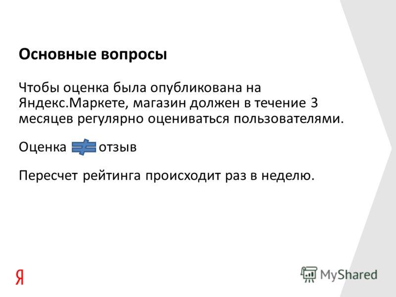 Основные вопросы Чтобы оценка была опубликована на Яндекс.Маркете, магазин должен в течение 3 месяцев регулярно оцениваться пользователями. Оценка отзыв Пересчет рейтинга происходит раз в неделю.