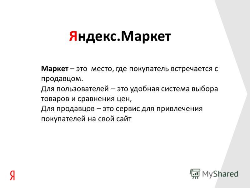 Яндекс.Маркет Маркет – это место, где покупатель встречается с продавцом. Для пользователей – это удобная система выбора товаров и сравнения цен, Для продавцов – это сервис для привлечения покупателей на свой сайт