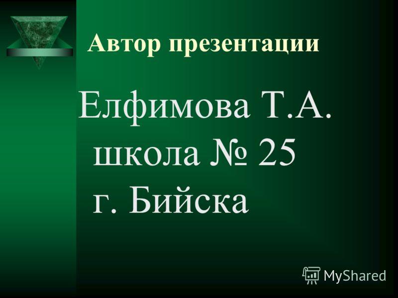 Автор презентации Елфимова Т.А. школа 25 г. Бийска