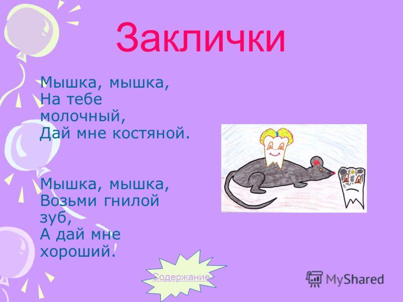 Заклички Мышка, мышка, На тебе молочный, Дай мне костяной. Мышка, мышка, Возьми гнилой зуб, А дай мне хороший. Содержание