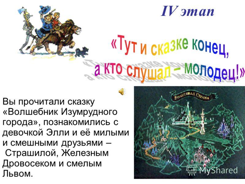Вы прочитали сказку «Волшебник Изумрудного города», познакомились с девочкой Элли и её милыми и смешными друзьями – Страшилой, Железным Дровосеком и смелым Львом. IV этап