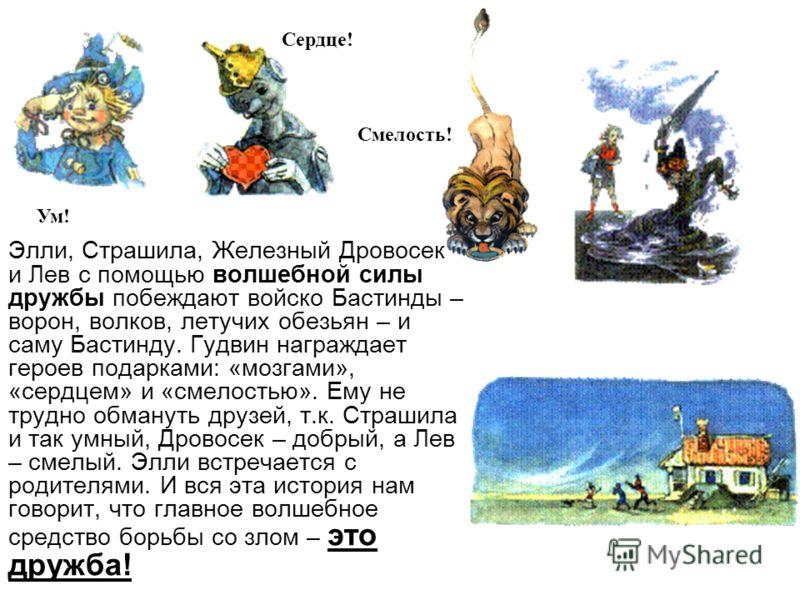 Элли, Страшила, Железный Дровосек и Лев с помощью волшебной силы дружбы побеждают войско Бастинды – ворон, волков, летучих обезьян – и саму Бастинду. Гудвин награждает героев подарками: «мозгами», «сердцем» и «смелостью». Ему не трудно обмануть друзе