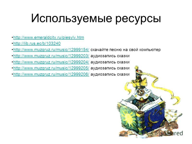 Используемые ресурсы http://www.emeraldcity.ru/piesylv.htm http://lib.rus.ec/b/103240 http://www.muzgruz.ru/music/12999154/ скачайте песню на свой компьютерhttp://www.muzgruz.ru/music/12999154/ http://www.muzgruz.ru/music/12999203/ аудиозапись сказки