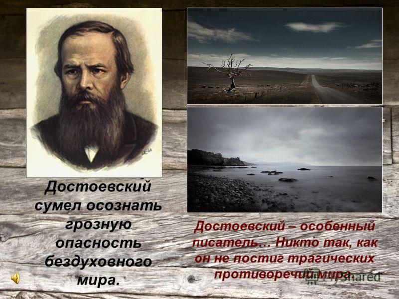 Достоевский сумел осознать грозную опасность бездуховного мира. Достоевский – особенный писатель… Никто так, как он не постиг трагических противоречий мира.