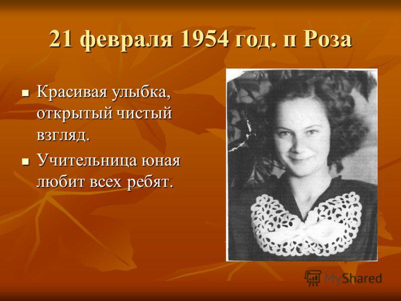 21 февраля 1954 год. п Роза Красивая улыбка, открытый чистый взгляд. Красивая улыбка, открытый чистый взгляд. Учительница юная любит всех ребят. Учительница юная любит всех ребят.