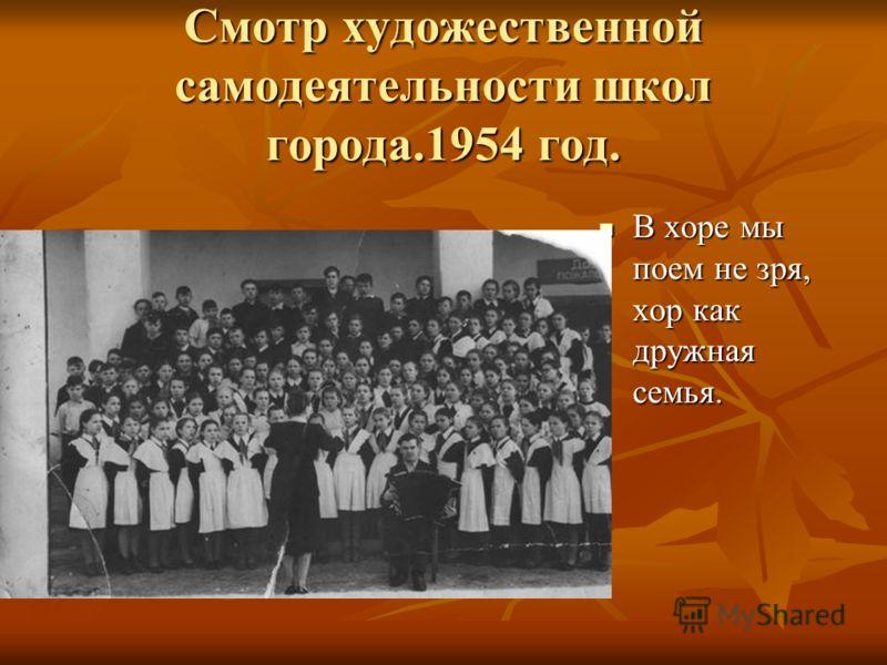Смотр художественной самодеятельности школ города.1954 год. В хоре мы поем не зря, хор как дружная семья. В хоре мы поем не зря, хор как дружная семья.