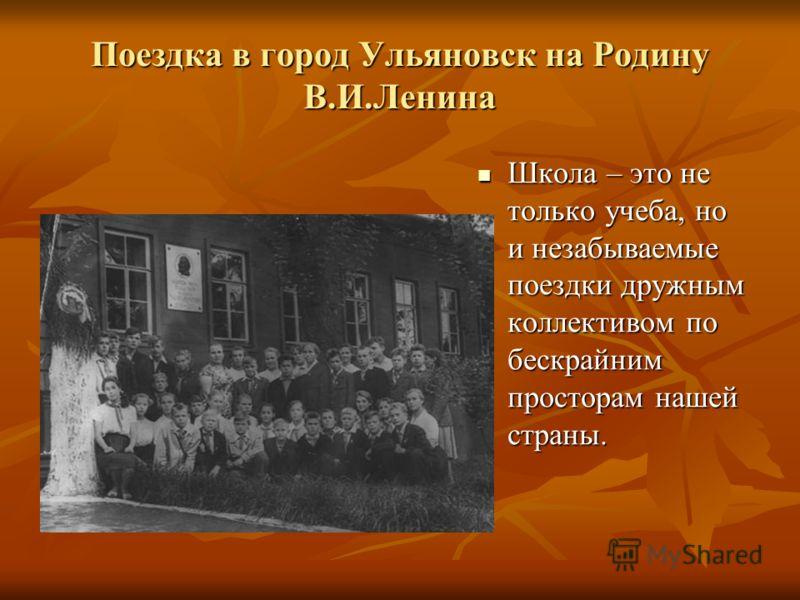 Поездка в город Ульяновск на Родину В.И.Ленина Школа – это не только учеба, но и незабываемые поездки дружным коллективом по бескрайним просторам нашей страны. Школа – это не только учеба, но и незабываемые поездки дружным коллективом по бескрайним п