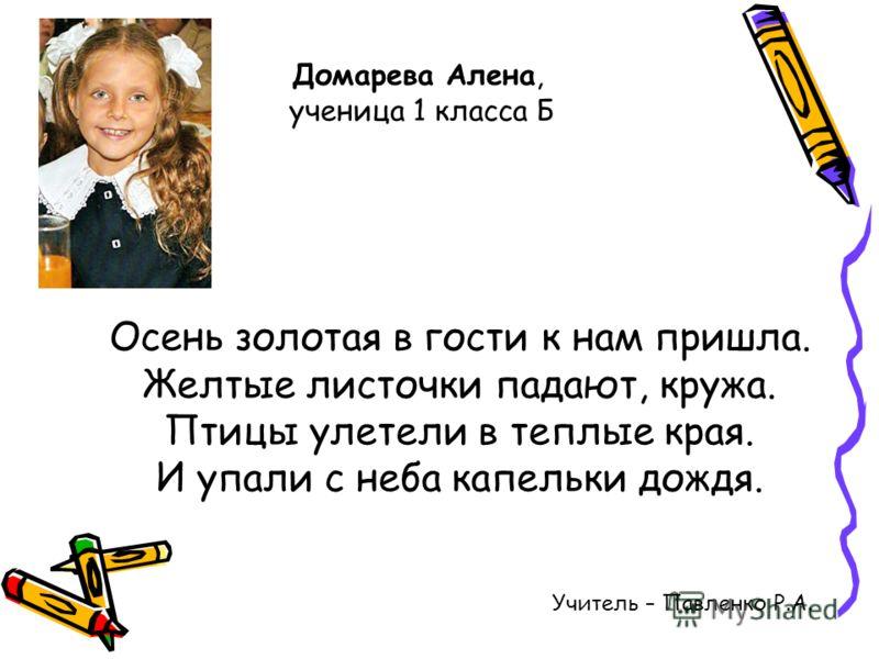 Учитель – Павленко Р.А. Домарева Алена, ученица 1 класса Б Осень золотая в гости к нам пришла. Желтые листочки падают, кружа. Птицы улетели в теплые края. И упали с неба капельки дождя.