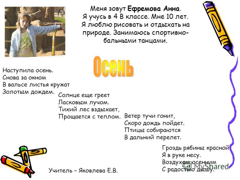 Меня зовут Ефремова Анна. Я учусь в 4 В классе. Мне 10 лет. Я люблю рисовать и отдыхать на природе. Занимаюсь спортивно- бальными танцами. Наступила осень. Снова за окном В вальсе листья кружат Золотым дождем. Солнце еще греет Ласковым лучом. Тихий л