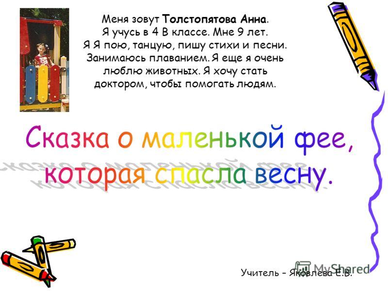 Меня зовут Толстопятова Анна. Я учусь в 4 В классе. Мне 9 лет. Я Я пою, танцую, пишу стихи и песни. Занимаюсь плаванием. Я еще я очень люблю животных. Я хочу стать доктором, чтобы помогать людям. Учитель – Яковлева Е.В.