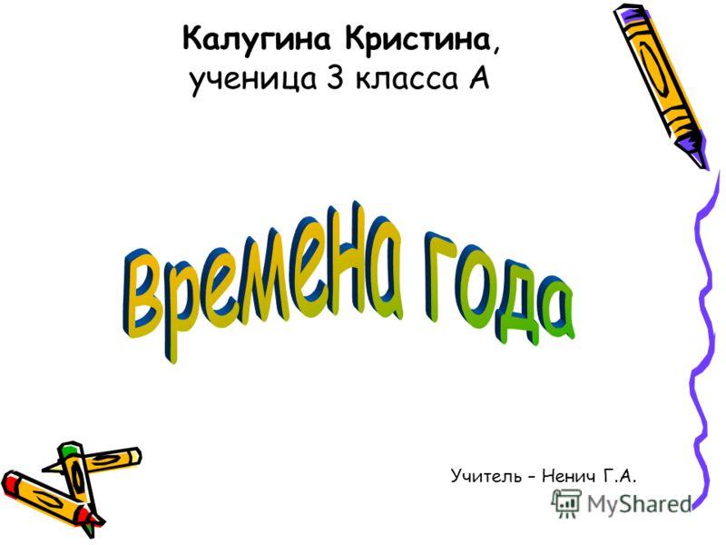 Калугина Кристина, ученица 3 класса А Учитель – Ненич Г.А.