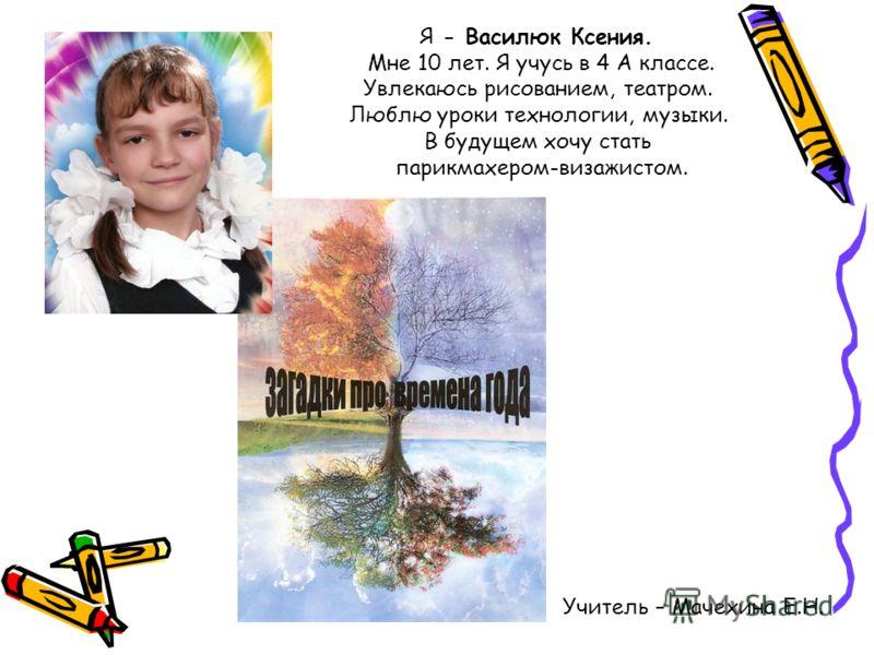Я - Василюк Ксения. Мне 10 лет. Я учусь в 4 А классе. Увлекаюсь рисованием, театром. Люблю уроки технологии, музыки. В будущем хочу стать парикмахером-визажистом. Учитель – Мачехина Е.Н.