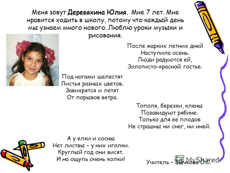 Меня зовут Деревяхина Юлия. Мне 7 лет. Мне нравится ходить в школу, потому что каждый день мы узнаем много нового. Люблю уроки музыки и рисования. Учитель – Бычкова О.С. После жарких летних дней Наступила осень. Люди радуются ей, Золотисто-красной го