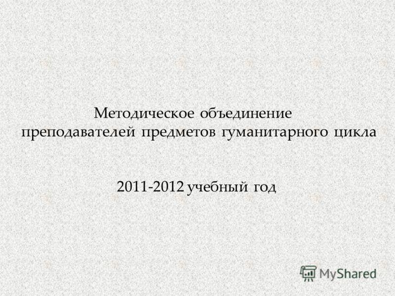 Методическое объединение преподавателей предметов гуманитарного цикла 2011-2012 учебный год