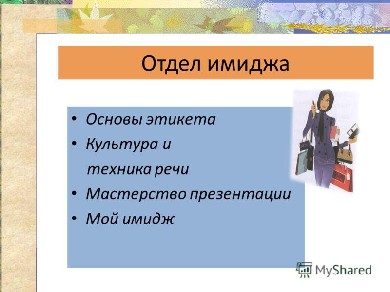 Отдел имиджа Основы этикета Культура и техника речи Мастерство презентации Мой имидж