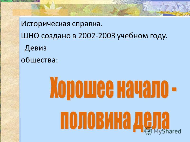Историческая справка. ШНО создано в 2002-2003 учебном году. Девиз общества: