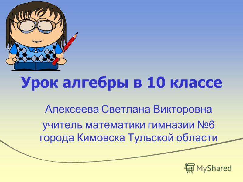 Урок алгебры в 10 классе Алексеева Светлана Викторовна учитель математики гимназии 6 города Кимовска Тульской области