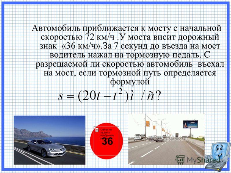 Автомобиль приближается к мосту с начальной скоростью 72 км/ч.У моста висит дорожный знак «36 км/ч».За 7 секунд до въезда на мост водитель нажал на тормозную педаль. С разрешаемой ли скоростью автомобиль въехал на мост, если тормозной путь определяет