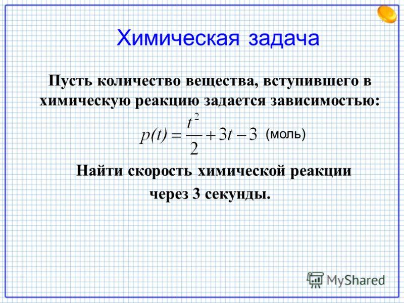 Химическая задача Пусть количество вещества, вступившего в химическую реакцию задается зависимостью: Найти скорость химической реакции через 3 секунды. (моль)