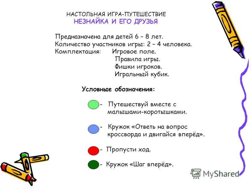 НАСТОЛЬНАЯ ИГРА-ПУТЕШЕСТВИЕ НЕЗНАЙКА И ЕГО ДРУЗЬЯ Предназначена для детей 6 – 8 лет. Количество участников игры: 2 – 4 человека. Комплектация: Игровое поле. Правила игры. Фишки игроков. Игральный кубик. Условные обозначения: - Путешествуй вместе с ма