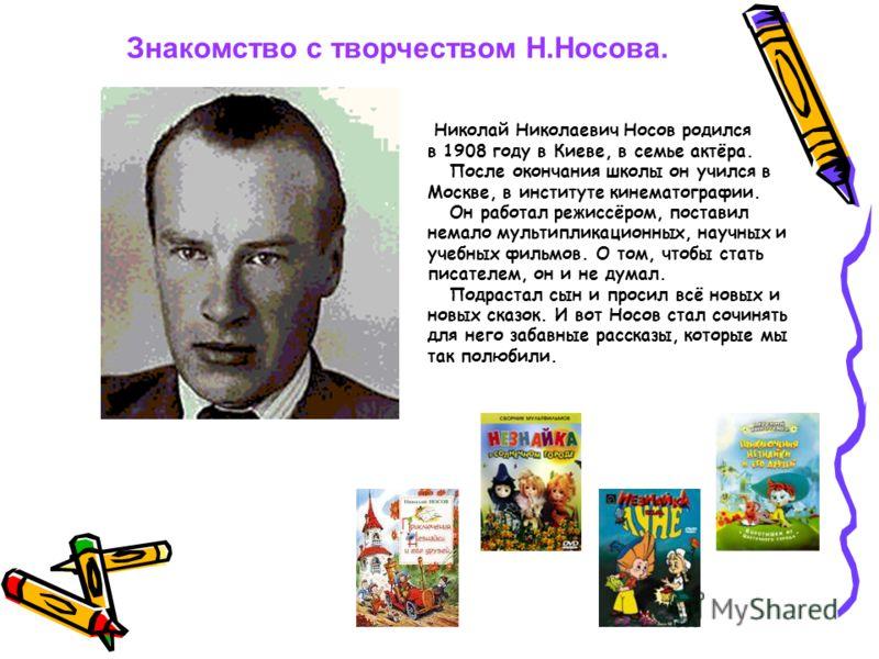 Николай Николаевич Носов родился в 1908 году в Киеве, в семье актёра. После окончания школы он учился в Москве, в институте кинематографии. Он работал режиссёром, поставил немало мультипликационных, научных и учебных фильмов. О том, чтобы стать писат