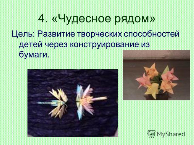 4. «Чудесное рядом» Цель: Развитие творческих способностей детей через конструирование из бумаги.