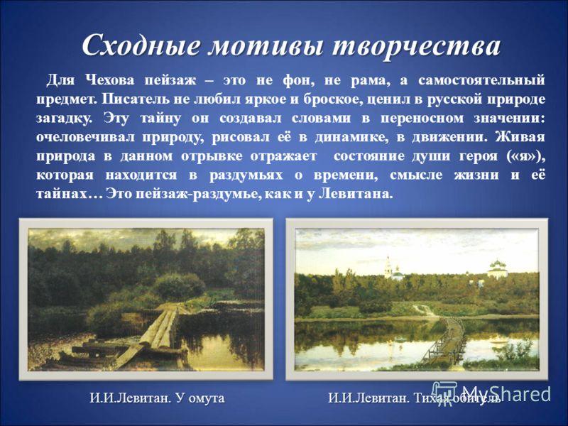 Сходные мотивы творчества Для Чехова пейзаж – это не фон, не рама, а самостоятельный предмет. Писатель не любил яркое и броское, ценил в русской природе загадку. Эту тайну он создавал словами в переносном значении: очеловечивал природу, рисовал её в