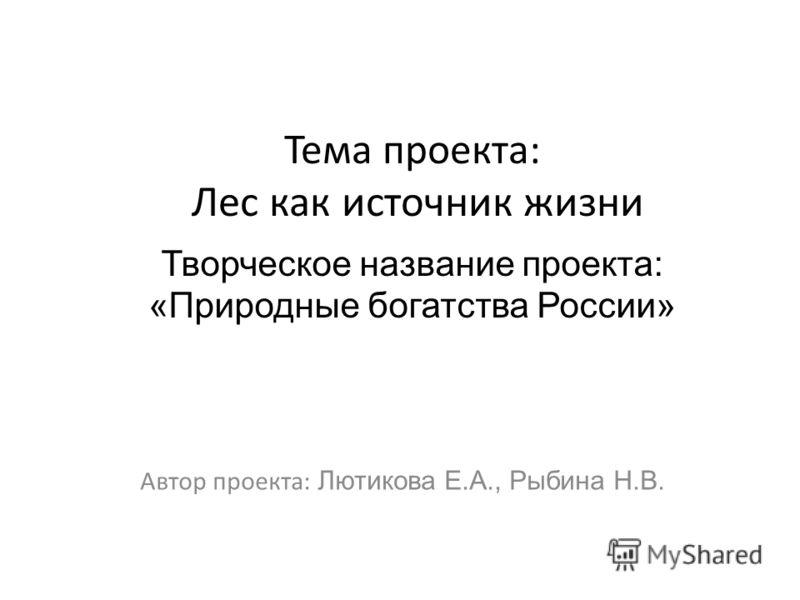 Тема проекта: Лес как источник жизни Автор проекта: Лютикова Е.А., Рыбина Н.В. Творческое название проекта: «Природные богатства России»