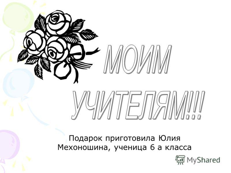 Подарок приготовила Юлия Мехоношина, ученица 6 а класса