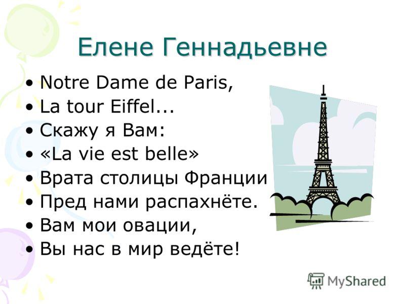 Елене Геннадьевне Notre Dame de Paris, Lа tour Eiffel... Скажу я Вам: «La vie est belle» Врата столицы Франции Пред нами распахнёте. Вам мои овации, Вы нас в мир ведёте!