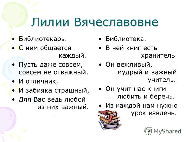 Лилии Вячеславовне Библиотекарь. С ним общается каждый. Пусть даже совсем, совсем не отважный. И отличник, И забияка страшный, Для Вас ведь любой из них важный. Библиотека. В ней книг есть хранитель. Он вежливый, мудрый и важный учитель. Он учит нас
