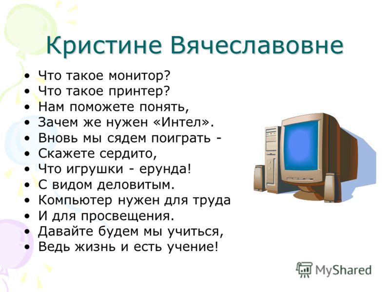 Кристине Вячеславовне Что такое монитор? Что такое принтер? Нам поможете понять, Зачем же нужен «Интел». Вновь мы сядем поиграть - Скажете сердито, Что игрушки - ерунда! С видом деловитым. Компьютер нужен для труда И для просвещения. Давайте будем мы