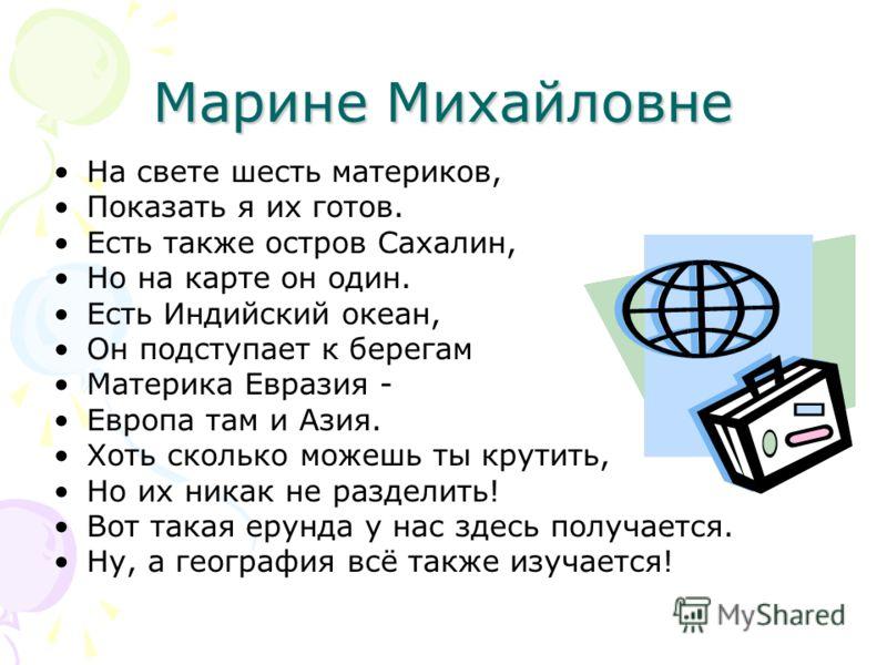 Марине Михайловне На свете шесть материков, Показать я их готов. Есть также остров Сахалин, Но на карте он один. Есть Индийский океан, Он подступает к берегам Материка Евразия - Европа там и Азия. Хоть сколько можешь ты крутить, Но их никак не раздел