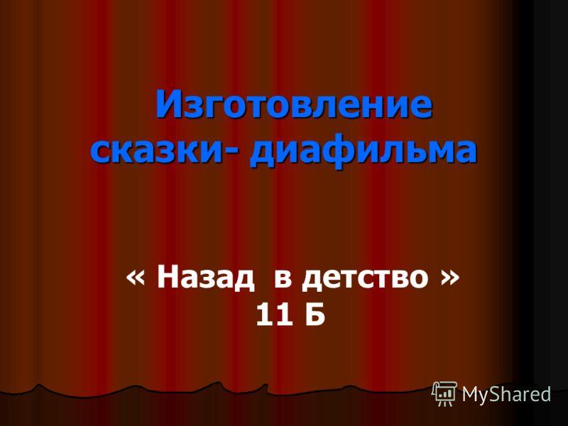 Изготовление сказки- диафильма Изготовление сказки- диафильма « Назад в детство » 11 Б