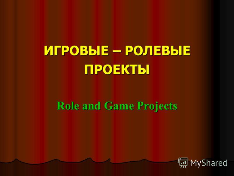 ИГРОВЫЕ – РОЛЕВЫЕ ПРОЕКТЫ Role and Game Projects