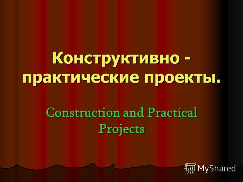 Конструктивно - практические проекты. Construction and Practical Projects