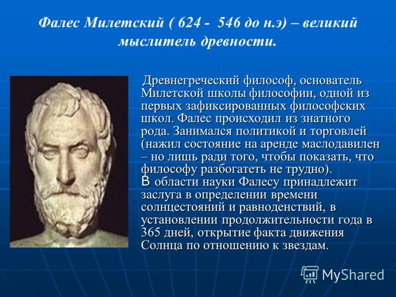 Фалес Милетский ( 624 - 546 до н.э) – великий мыслитель древности. Древнегреческий философ, основатель Милетской школы философии, одной из первых зафиксированных философских школ. Фалес происходил из знатного рода. Занимался политикой и торговлей (на