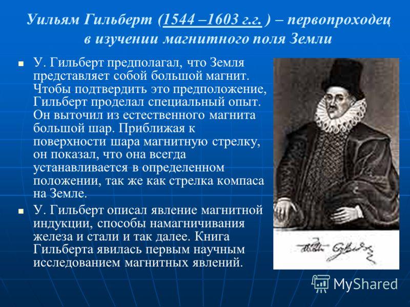 Уильям Гильберт (1544 –1603 г.г. ) – первопроходец в изучении магнитного поля Земли У. Гильберт предполагал, что Земля представляет собой большой магнит. Чтобы подтвердить это предположение, Гильберт проделал специальный опыт. Он выточил из естествен