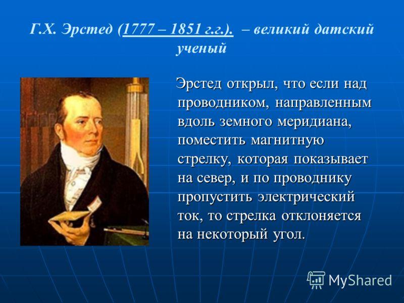 Г.Х. Эрстед (1777 – 1851 г.г.). – великий датский ученый Эрстед открыл, что если над проводником, направленным вдоль земного меридиана, поместить магнитную стрелку, которая показывает на север, и по проводнику пропустить электрический ток, то стрелка