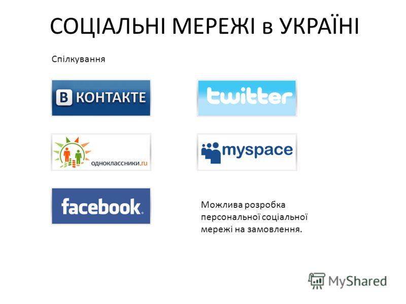 СОЦІАЛЬНІ МЕРЕЖІ в УКРАЇНІ Спілкування Можлива розробка персональної соціальної мережі на замовлення.