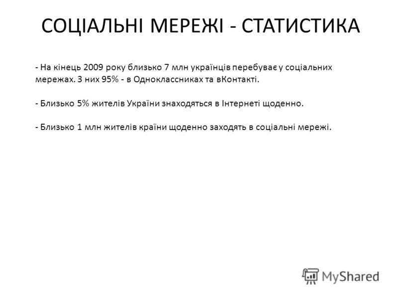 СОЦІАЛЬНІ МЕРЕЖІ - СТАТИСТИКА - На кінець 2009 року близько 7 млн українців перебуває у соціальних мережах. З них 95% - в Одноклассниках та вКонтакті. - Близько 5% жителів України знаходяться в Інтернеті щоденно. - Близько 1 млн жителів країни щоденн