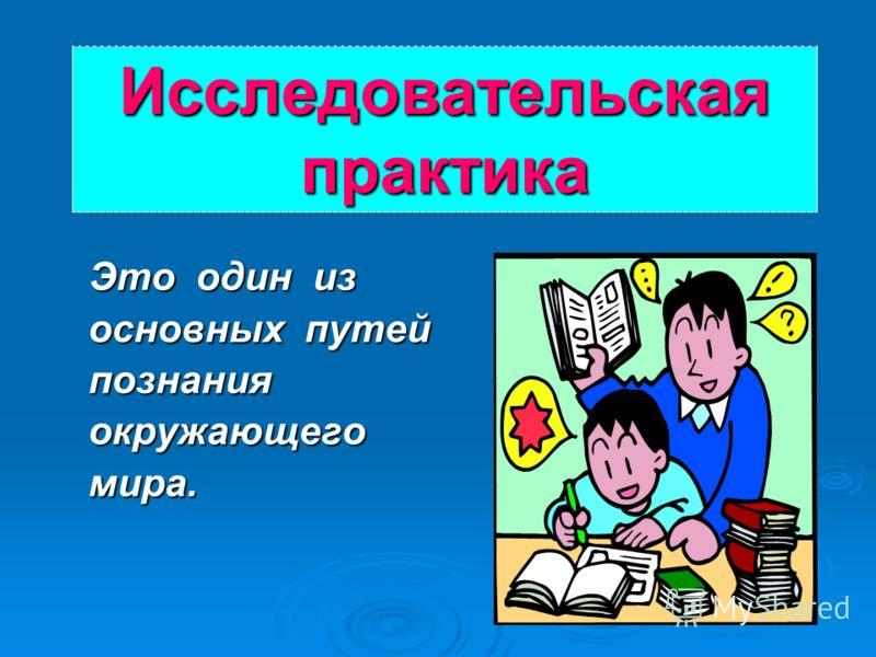 Исследовательская практика Это один из основных путей познания окружающего мира.