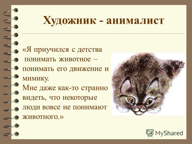 Художник - анималист «Я приучился с детства понимать животное – понимать его движение и мимику. Мне даже как-то странно видеть, что некоторые люди вовсе не понимают животного.»