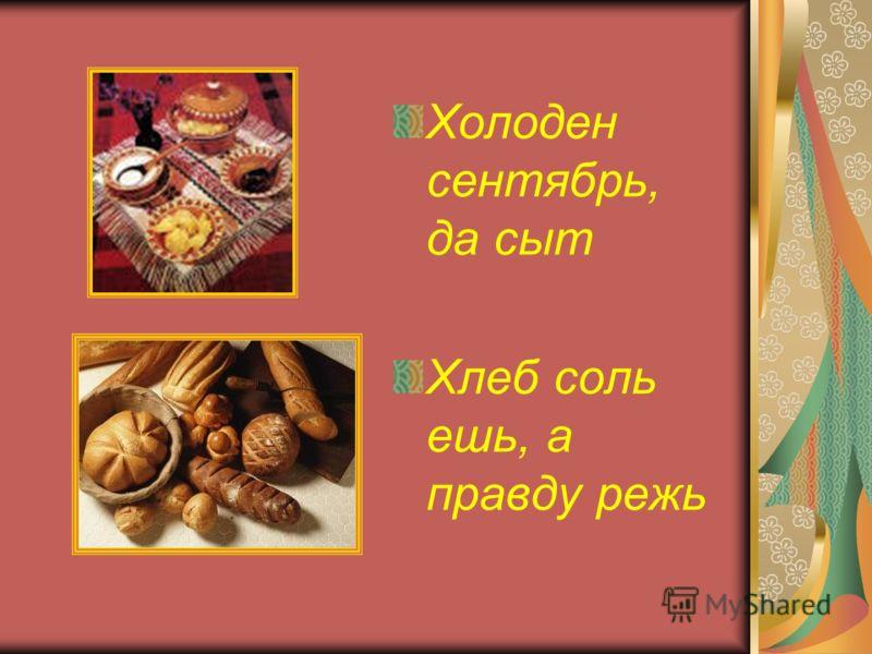 Холоден сентябрь, да сыт Хлеб соль ешь, а правду режь